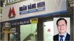 Truy tố nguyên Chủ tịch Hội đồng quản trị Ngân hàng MHB và 16 đồng phạm