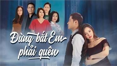"""Phát sóng trở lại phim """"Đừng bắt em phải quên"""" trên kênh khác của VTV"""